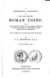 A Descriptive Catalogue of Rare and Unedited Roman Coins: From the Earliest Period of the Roman Coinage, to the Extinction of the Empire Under Constantinus Paleologos, Volume 1