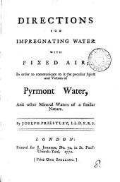 Directions for Impregnating Water with Fixed Air: In Order to Communicate to it the Peculiar Spirit and Virtues of Pyrmont Water, and Other Mineral Waters of a Similar Nature. By Joseph Priestley, LL.D. F.R.S.