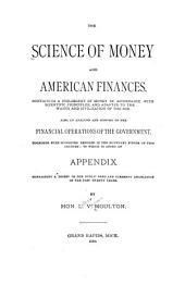 The Science of Money and American Finances: Containing a Philosophy of Money in Accordance with Scientific Principles, and Adapted to the Wants and Civilization of the Age. Also, an Analysis and History of the Financial Operations of the Government ...