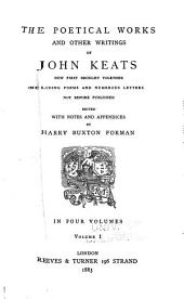 The Poetical Works and Other Writings of John Keats: Now First Brought Together, Including Poems and Numerous Letters Not Before Published, Volume 1