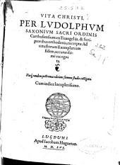 Vita Christi per Ludolphum Saxonium ... ex Euangeliis, & scriptoribus orthodoxis excerpta: Ad vetustorum exemplarium fidem, accuratissime recognita ...