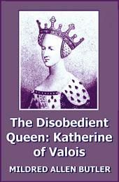 The Disobedient Queen: Katherine of Valois