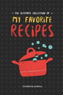 The Ultimate Collection of My Favorite Recipes Cookbook Journal  Blank Family Recipe Book to Write in as a Recipe Collection Book