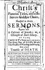 Christ's Famous Titles, and a Believers Golden Chain; handled in divers sermons. Together with a Cabinet of Jewels ... As also, Christ's Voice to London. The Great Day of God's Wrath. The Necessity of Watching and Praying. With a small Treatise of Death