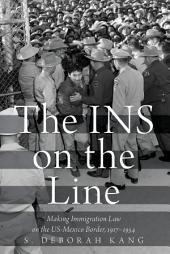 The INS on the Line: Making Immigration Law on the US-Mexico Border, 1917-1954