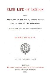Club Life of London with Anecdotes of the Clubs, Coffee-Houses and Taverns of the Metropolis During the 17th, 18th, and 19th Centuries: By John Timbs, Volume 2