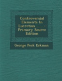Controversial Elements in Lucretius ... ... - Primary Source Edition