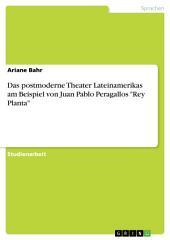 """Das postmoderne Theater Lateinamerikas am Beispiel von Juan Pablo Peragallos """"Rey Planta"""""""