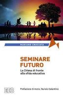 Seminare il futuro  La Chiesa di fronte alla sfida educativa PDF