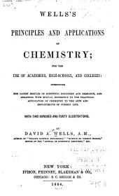 Wells's Principles and Applications of Chemistry: For the Use of Academies, High-schools and Colleges : Introducing the Latest Results of Scientific Discovery and Research, and Arranged with Special Reference to the Practical Application of Chemistry to the Arts and Employments of Common Life
