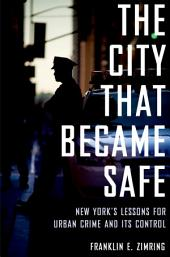 The City That Became Safe: New York's Lessons for Urban Crime and Its Control