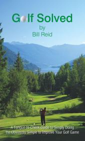 Golf Solved: A Tongue-In-Cheek Guide to Simply Doing the Obviously Simple to Improve Your Golf Game