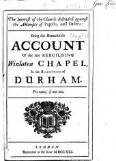 The Interest of the Church Defended Against the Attempts of Papists, and Others: Being the Remarkable Account of the Late Rebuilding Winlaton Chapel, in the Bishoprick of Durham. [The Dedicatory Letter Signed: Jonathan Story.]