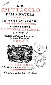 Lo spettacolo della natura esposto in varj dialoghi non meno eruditi, che ameni, concernenti la storia naturale. Opera tradotta dall'idioma francese in lingua toscana. Tomo 1. [-8.]: Volume 1