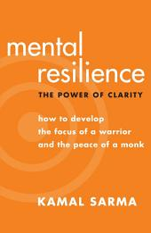 Mental Resilience: The Power of Clarity — How to Develop the Focus of a Warrior and the Peace of a Monk