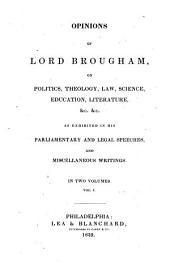 Opinions of Lord Brougham: On Politics, Theology, Law, Science, Education, Literature, &c., &c., as Exhibited in His Parliamentary and Legal Speeches, and Miscellaneous Writing