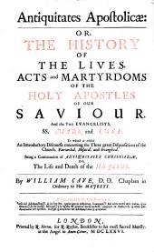 Antiquitates Apostolicae: or, The history of the lives, acts and martyrdoms of the holy Apostles of our Saviour, and the two Evangelistes SS. Mark and Luke