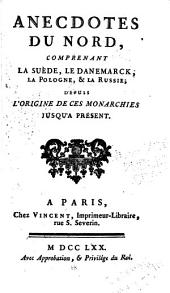 Anecdotes du nord, comprenant la Suede, le Danemarck, la Pologne, & la Russie; depuis l'origine de ces monarchies jusqu'a present