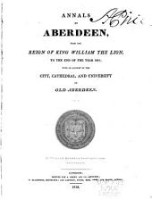 Annals of Aberdeen: From the Reign of King William the Lion, to the End of the Year 1818; with an Account of the City, Cathedral and University of Old Aberdeen, Volume 2