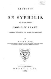 Lectures on Syphilis and on Some Forms of Local Disease Affecting Principally the Organs of Generation