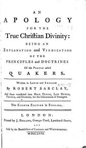 An apology for the true Christian divinity:: being an explanation and vindication of the principles and doctrines of the people called Quakers