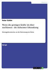 Wenn die geistigen Kräfte im Alter nachlassen - die Alzheimer Erkrankung: Herangehensweise an die Betreuung im Heim
