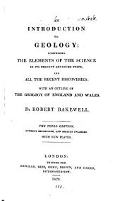 An Introduction to Geology:: Comprising the Elements of the Science in Its Present Advanced State, and All the Recent Discoveries; with an Outline of the Geology of England and Wales