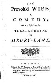 The Provok'd Wife: A Comedy. As it is Acted at the Theatre-Royal in Drury-Lane