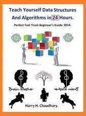 Teach Yourself Data Structures and Algorithms in 24 Hours.: Perfect Fast Track Beginner's Guide 2014.