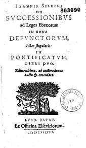 Ioannis Seldeni de successionibus ad leges Ebraeorum in bona defunctorum, liber singularis. In Pontificatum, libri duo. Editio ultima, ab auctore denuo aucta et emendata