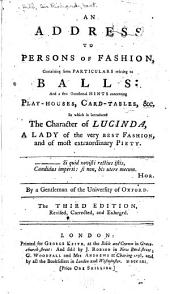 An address to persons of fashion: containing some particulars relating to balls: and a few occasional hints concerning play-houses, card-tables, xc., in which is introduced the character of Lucinda, a lady of the very best fashion, and of most extraordinary piety ...