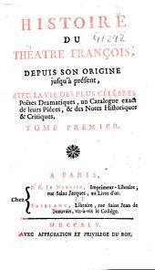 Histoire du théatre françois depuis son origine jusqu'à présent: avee la vie des plus célébres poëtes dramatiques, un catalogue exact de leurs piéces, & des notes historiques & critiques ...