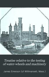 Treatise Relative to the Testing of Water-wheels and Machinery: Also of Inventions, Studies, and Experiments, with Suggestions from a Life's Experience