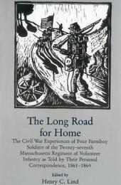 The Long Road for Home: The Civil War Experiences of Four Farmboy Soldiers of the Twenty-seventh Massachusetts Regiment of Volunteer Infantry as Told by Their Personal Correspondence, 1861-1864