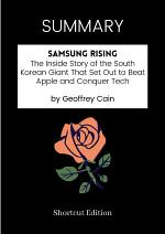 SUMMARY - Samsung Rising: The Inside Story Of The South Korean Giant That Set Out To Beat Apple And Conquer Tech By Geoffrey Cain