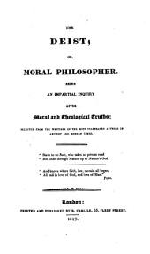 The Deist; Or, Moral Philosopher: Being an Impartial Inquiry After Moral and Theological Truths; Selected from the Writings of the Most Celebrated Authors in Ancient and Modern Times ...