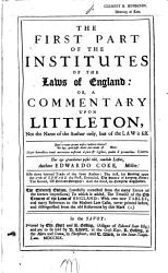 The First Part of the Institutes of the Laws of England  Or  A Commentary Upon Littleton  Not the Name of the Author Only  But of the Law it Self     PDF