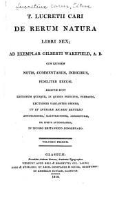 T. Lucretii Cari De rerum natura libri sex: ad exemplar Gilberti Wakefield, A.B. cum ejusdem notis, commentariis, indicibus, fideliter excusi, Volume 1