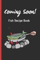 COMING SOON! Fish Recipe Book