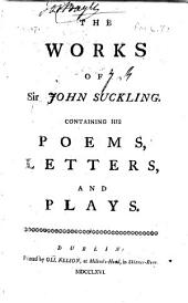 The Works of Sir John Suckling: Containing His Poems, Letters, and Plays