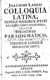 Joachimi Langii Colloquia latina: teneræ puerorum ætati reliquis convenientiora, una cum Tirocimio paradigmatico, in usum tironum linguæ separatim edita