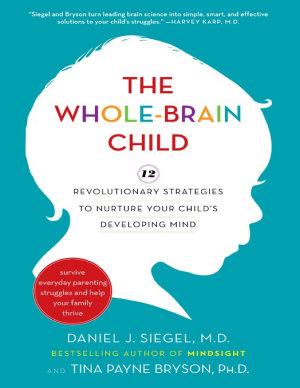 The Whole Brain Child  12 Revolutionary Strategies to Nurture Your Child s Developing Mind PDF