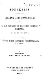 Addresses delivered at the Opening and Conclusion of the General Assembly of the Free church of Scotland, May 22 and June 3, 1851. Together with the Addresses to the Deputations from Evangelical Churches