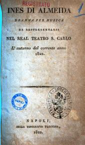 Ines di Almeida dramma per musica da rappresentarsi nel Real Teatro S. Carlo l'autunno del corrente anno 1822 [libretto di Andrea Leone Tottola