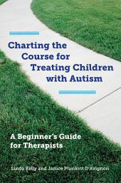 Charting the Course for Treating Children with Autism: A Beginner's Guide for Therapists