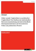 F  hrt soziale Ungleichheit zu politischer Ungleichheit  Der Einfluss der individuellen Ressourcenausstattung auf unterschiedliche Partizipationsformen mit besonderem Fokus auf politischen Protest PDF