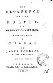 The Eloquence of the Pulpit: An Ordination-sermon. To which is Added a Charge. By James Fordyce, ...