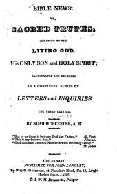 Bible News; Or, Sacred Truths Relating to the Living God, His Only Son and Holy Spirit: Illustrated and Defended in a Continued Series of Letters and Inquiries