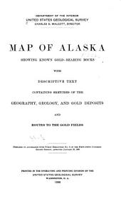 Map of Alaska Showing Known Gold-bearing Rocks: With Descriptive Text Containing Sketches of the Geography, Geology, and Gold Deposits and Routes to the Gold Fields