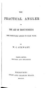 The Practical Angler, Or, The Art of Trout-fishing: More Particularly Applied to Clear Water